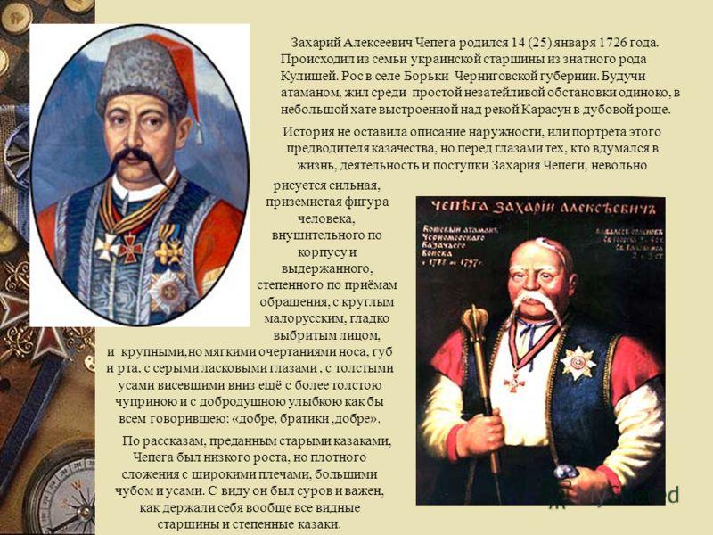 Захарий Алексеевич Чепега родился 14 (25) января 1726 года. Происходил из семьи украинской старшины из знатного рода Кулишей. Рос в селе Борьки Черниговской губернии. Будучи атаманом, жил среди простой незатейливой обстановки одиноко, в небольшой хат
