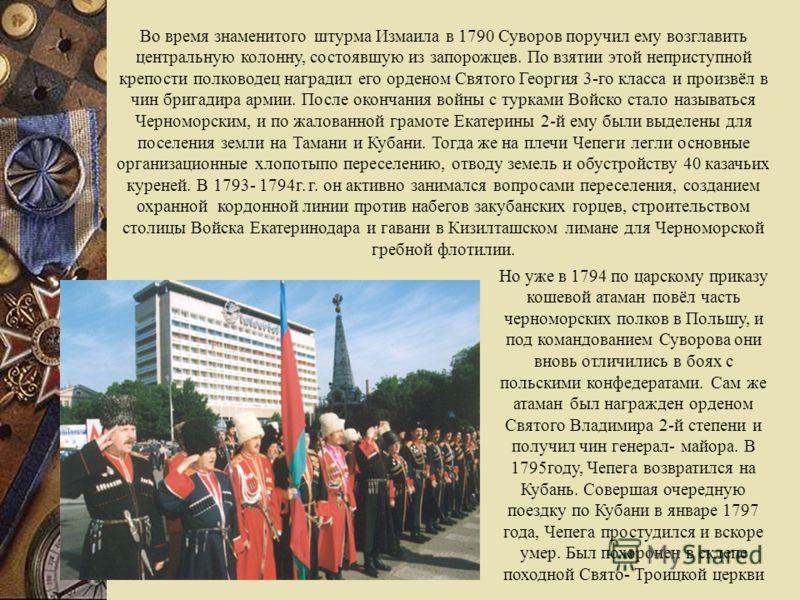 Во время знаменитого штурма Измаила в 1790 Суворов поручил ему возглавить центральную колонну, состоявшую из запорожцев. По взятии этой неприступной крепости полководец наградил его орденом Святого Георгия 3-го класса и произвёл в чин бригадира армии