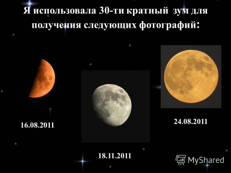 Я использовала 30-ти кратный зум для получения следующих фотографий : 16.08.2011 18.11.2011 24.08.2011