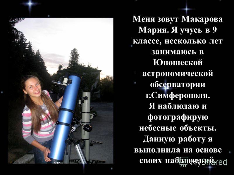 Меня зовут Макарова Мария. Я учусь в 9 классе, несколько лет занимаюсь в Юношеской астрономической обсерватории г.Симферополя. Я наблюдаю и фотографирую небесные объекты. Данную работу я выполнила на основе своих наблюдений.