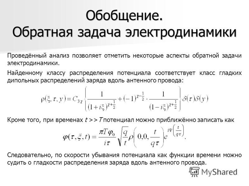 Обобщение. Обратная задача электродинамики Найденному классу распределения потенциала соответствует класс гладких дипольных распределений заряда вдоль антенного провода: Проведённый анализ позволяет отметить некоторые аспекты обратной задачи электрод