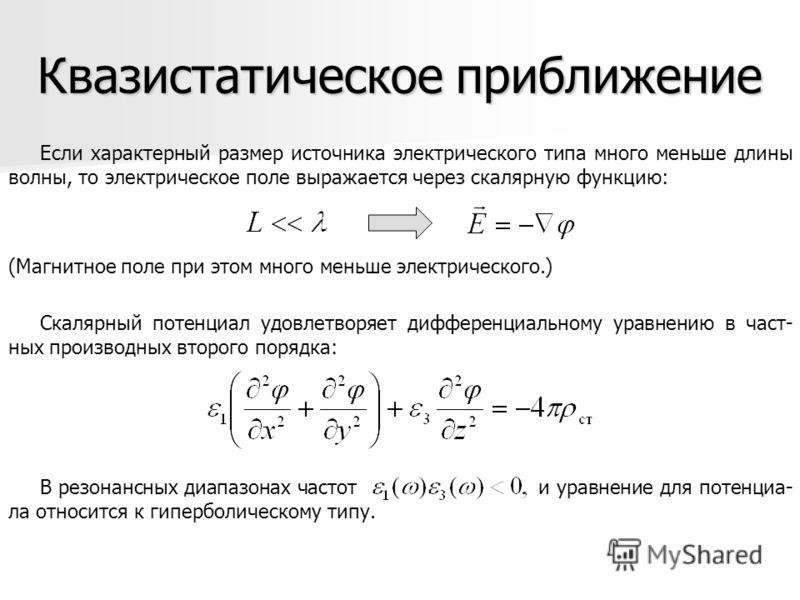 Квазистатическое приближение Если характерный размер источника электрического типа много меньше длины волны, то электрическое поле выражается через скалярную функцию: (Магнитное поле при этом много меньше электрического.) Скалярный потенциал удовлетв