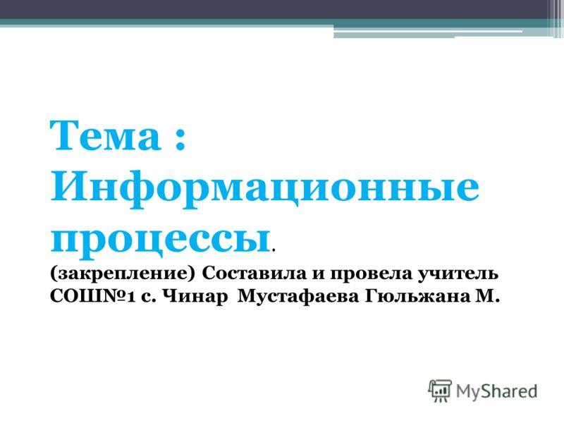 Тема : Информационные процессы. (закрепление) Составила и провела учитель СОШ1 с. Чинар Мустафаева Гюльжана М.
