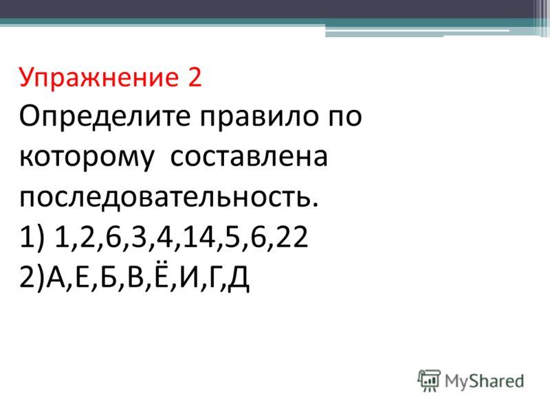 Упражнение 2 Определите правило по которому составлена последовательность. 1) 1,2,6,3,4,14,5,6,22 2)А,Е,Б,В,Ё,И,Г,Д