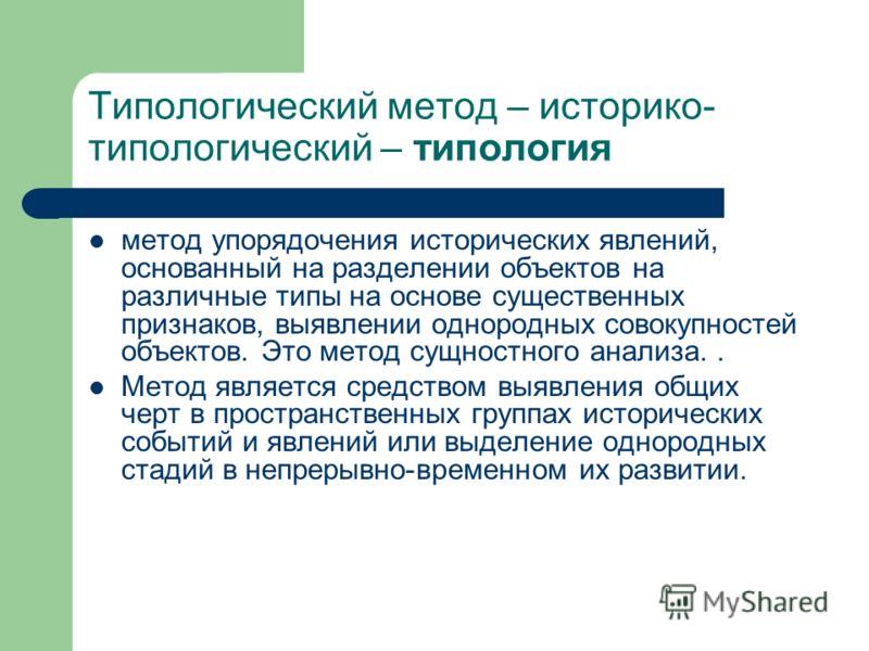 Типологический метод – историко- типологический – типология метод упорядочения исторических явлений, основанный на разделении объектов на различные типы на основе существенных признаков, выявлении однородных совокупностей объектов. Это метод сущностн
