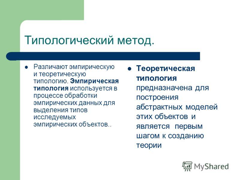 Типологический метод. Различают эмпирическую и теоретическую типологию. Эмпирическая типология используется в процессе обработки эмпирических данных для выделения типов исследуемых эмпирических объектов.. Теоретическая типология предназначена для пос
