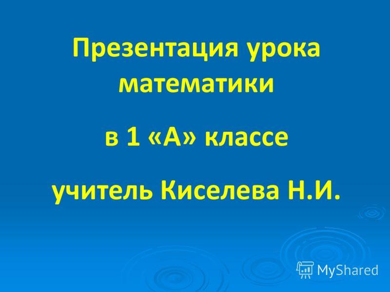 Презентация урока математики в 1 «А» классе учитель Киселева Н.И.