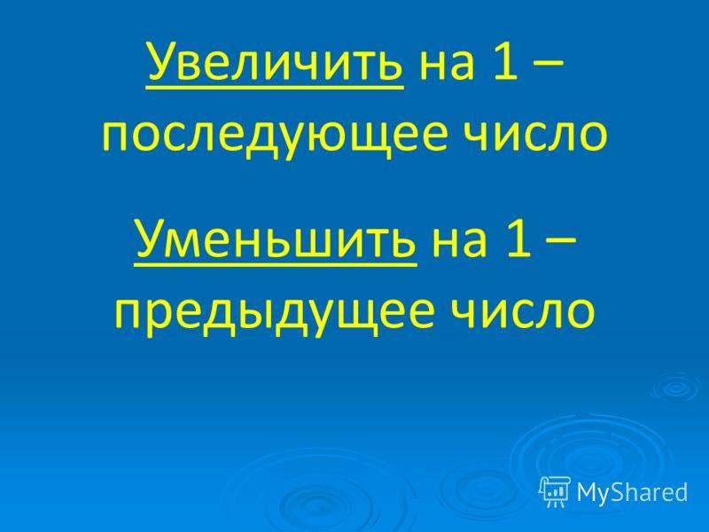 Увеличить на 1 – последующее число Уменьшить на 1 – предыдущее число