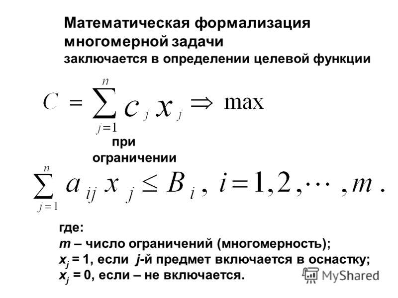 Математическая формализация многомерной задачи заключается в определении целевой функции при ограничении где: m – число ограничений (многомерность); x j = 1, если j-й предмет включается в оснастку; х j = 0, если – не включается.