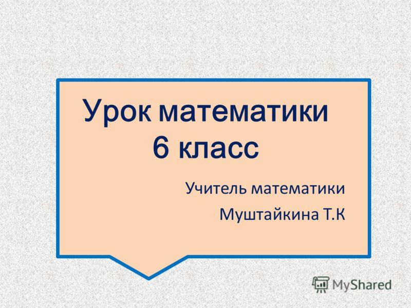Урок математики 6 класс Учитель математики Муштайкина Т.К