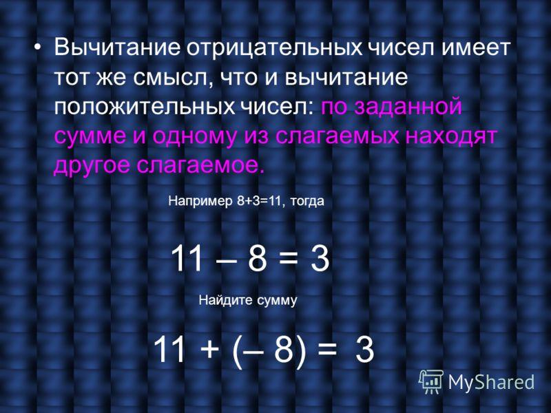 Вычитание отрицательных чисел имеет тот же смысл, что и вычитание положительных чисел: по заданной сумме и одному из слагаемых находят другое слагаемое. Например 8+3=11, тогда 11 – 8 = 3 11 + (– 8) = Найдите сумму 3