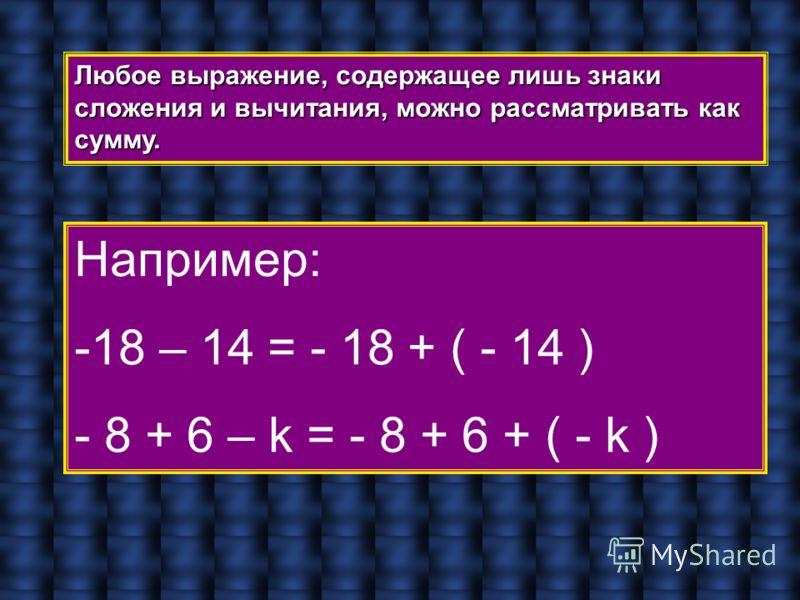 Любое выражение, содержащее лишь знаки сложения и вычитания, можно рассматривать как сумму. Например: -18 – 14 = - 18 + ( - 14 ) - 8 + 6 – k = - 8 + 6 + ( - k )
