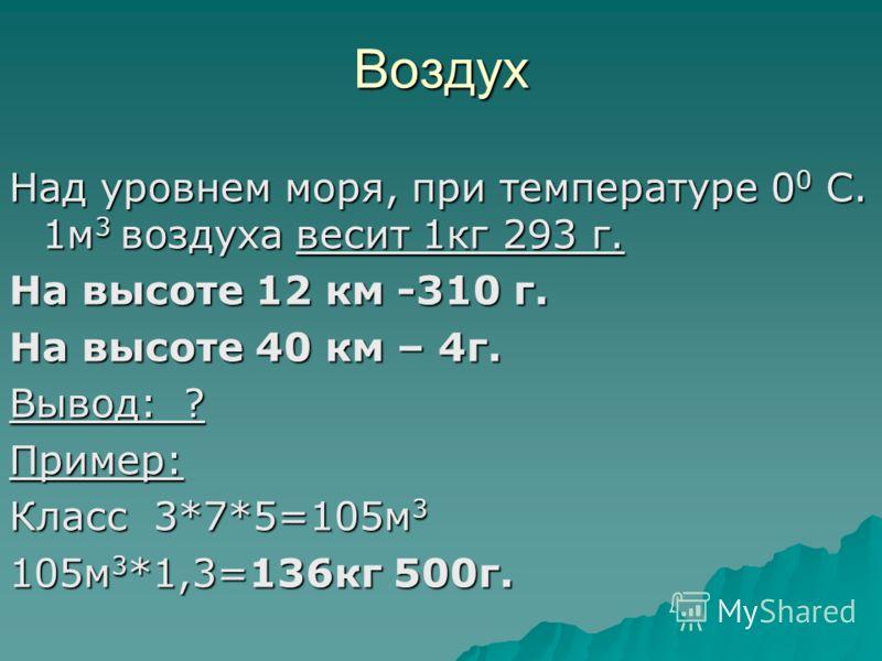 Воздух Над уровнем моря, при температуре 0 0 С. 1м 3 воздуха весит 1кг 293 г. На высоте 12 км -310 г. На высоте 40 км – 4г. Вывод: ? Пример: Класс 3*7*5=105м 3 105м 3 *1,3=136кг 500г.