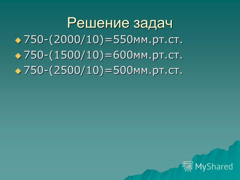 Решение задач 750-(2000/10)=550мм.рт.ст. 750-(2000/10)=550мм.рт.ст. 750-(1500/10)=600мм.рт.ст. 750-(1500/10)=600мм.рт.ст. 750-(2500/10)=500мм.рт.ст. 750-(2500/10)=500мм.рт.ст.