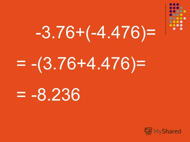 -3.76+(-4.476)= = -(3.76+4.476)= = -8.236