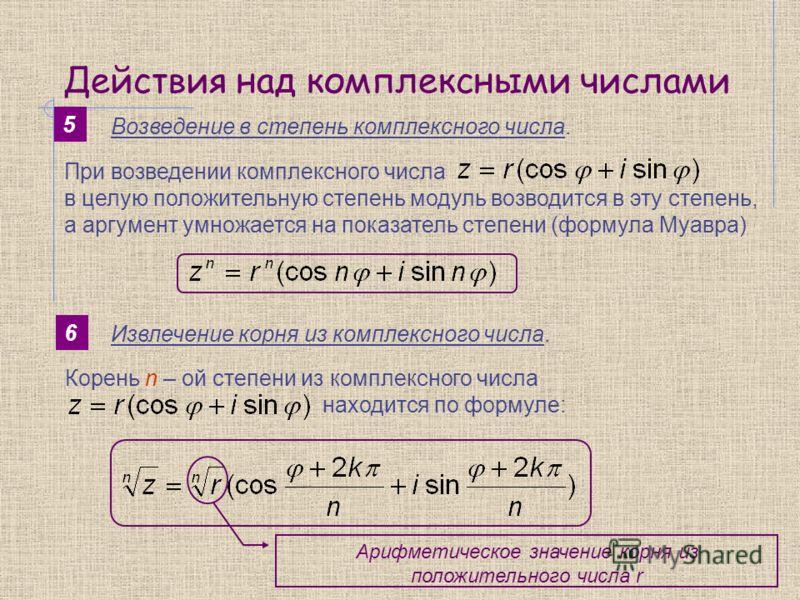 Действия над комплексными числами 5 Возведение в степень комплексного числа. При возведении комплексного числа в целую положительную степень модуль возводится в эту степень, а аргумент умножается на показатель степени (формула Муавра) 6 Извлечение ко