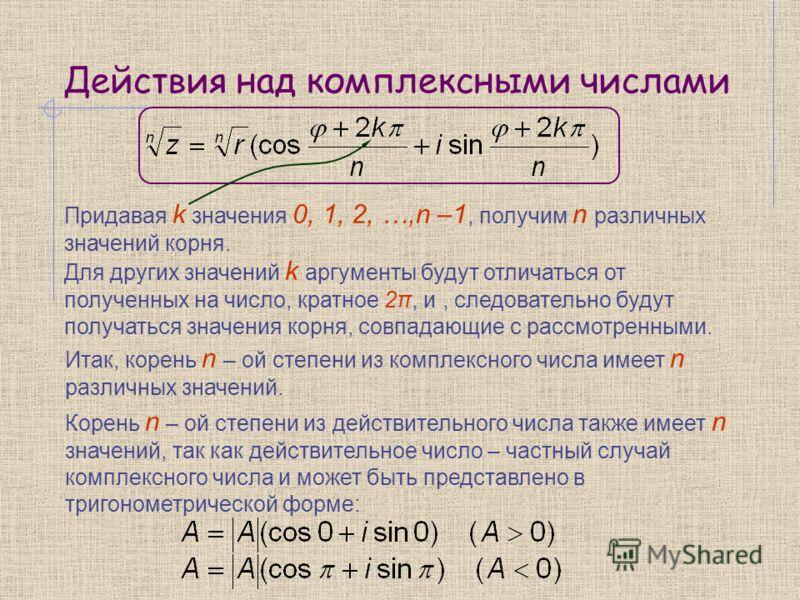 Действия над комплексными числами Придавая k значения 0, 1, 2, …,n –1, получим n различных значений корня. Для других значений k аргументы будут отличаться от полученных на число, кратное 2π, и, следовательно будут получаться значения корня, совпадаю