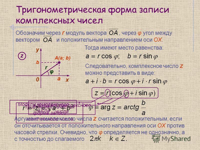 Тригонометрическая форма записи комплексных чисел Тогда имеют место равенства: Следовательно, комплексное число z можно представить в виде: y 0 х A(a; b) z a b Обозначим через r модуль вектора, через φ угол между вектором и положительным направлением