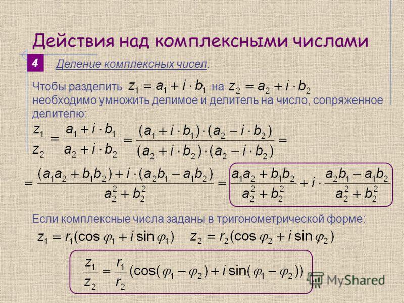 Действия над комплексными числами 4 Деление комплексных чисел. Чтобы разделить на необходимо умножить делимое и делитель на число, сопряженное делителю: Если комплексные числа заданы в тригонометрической форме: