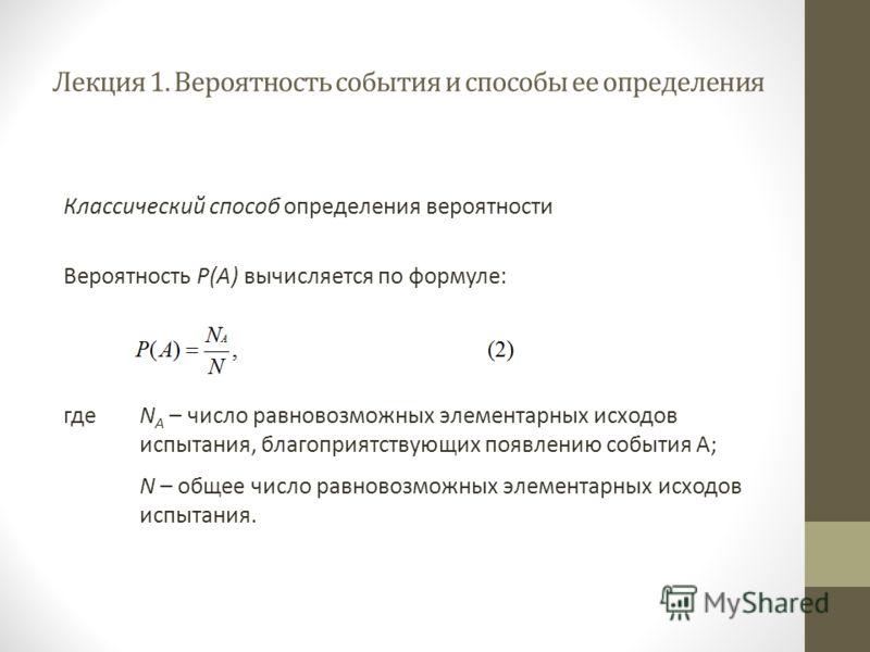 Лекция 1. Вероятность события и способы ее определения Классический способ определения вероятности Вероятность Р(А) вычисляется по формуле: гдеN A – число равновозможных элементарных исходов испытания, благоприятствующих появлению события А; N – обще