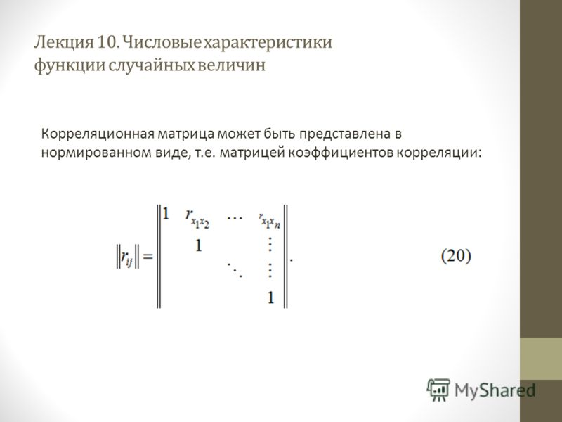 Лекция 10. Числовые характеристики функции случайных величин Корреляционная матрица может быть представлена в нормированном виде, т.е. матрицей коэффициентов корреляции: