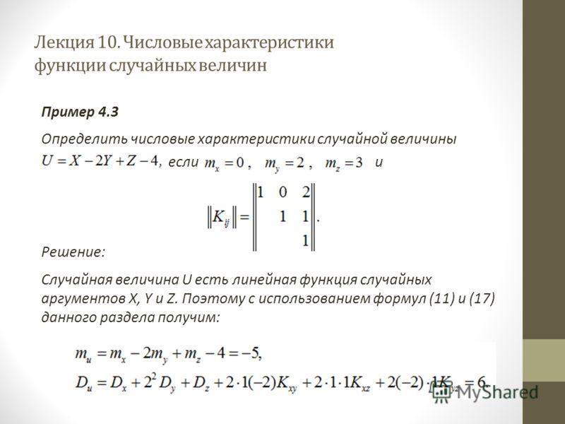 Лекция 10. Числовые характеристики функции случайных величин Пример 4.3 Определить числовые характеристики случайной величины если и Решение: Случайная величина U есть линейная функция случайных аргументов X, Y и Z. Поэтому с использованием формул (1