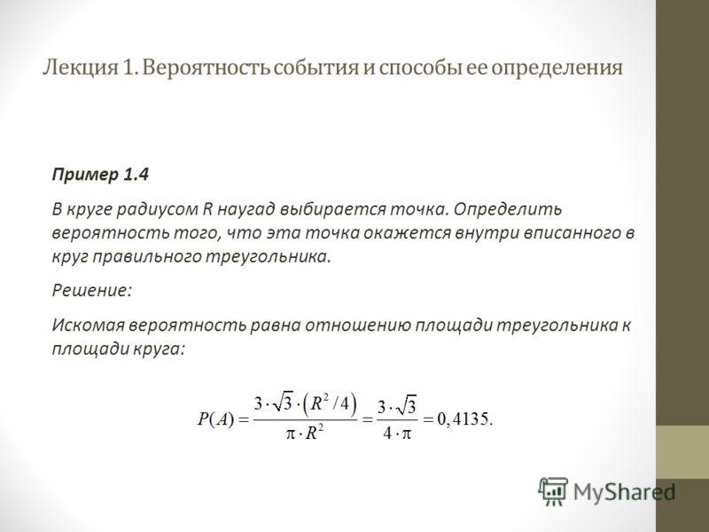 Лекция 1. Вероятность события и способы ее определения Пример 1.4 В круге радиусом R наугад выбирается точка. Определить вероятность того, что эта точка окажется внутри вписанного в круг правильного треугольника. Решение: Искомая вероятность равна от
