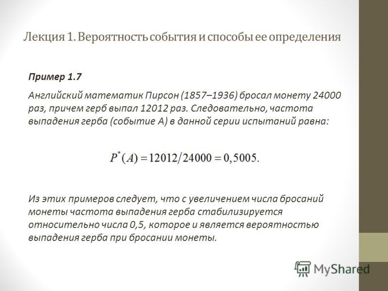 Лекция 1. Вероятность события и способы ее определения Пример 1.7 Английский математик Пирсон (1857–1936) бросал монету 24000 раз, причем герб выпал 12012 раз. Следовательно, частота выпадения герба (событие A) в данной серии испытаний равна: Из этих