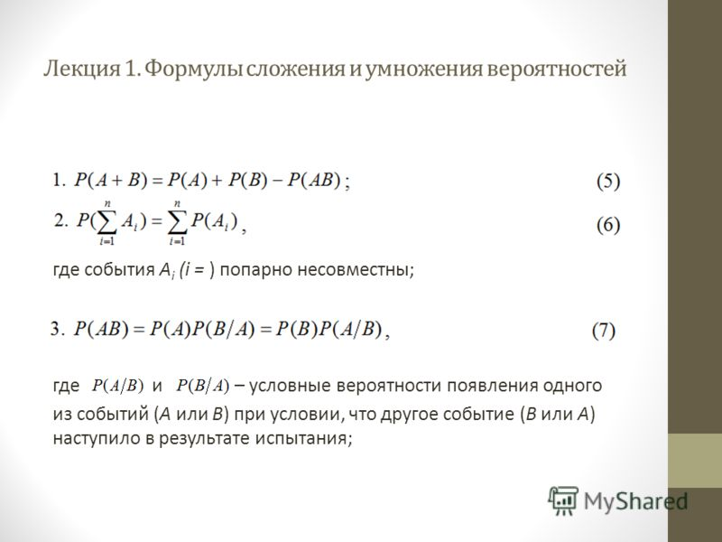 Лекция 1. Формулы сложения и умножения вероятностей где события А i (i = ) попарно несовместны; где и – условные вероятности появления одного из событий (A или B) при условии, что другое событие (B или A) наступило в результате испытания;
