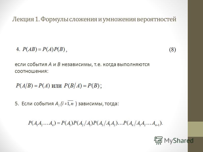 Лекция 1. Формулы сложения и умножения вероятностей если события A и B независимы, т.е. когда выполняются соотношения: 5. Если события А i (i = ) зависимы, тогда: