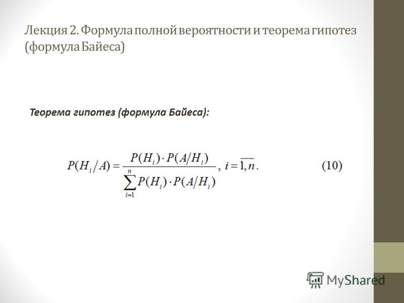 Лекция 2. Формула полной вероятности и теорема гипотез (формула Байеса) Теорема гипотез (формула Байеса):
