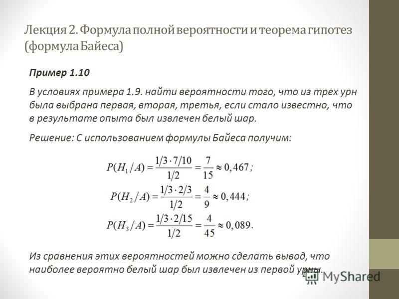 Лекция 2. Формула полной вероятности и теорема гипотез (формула Байеса) Пример 1.10 В условиях примера 1.9. найти вероятности того, что из трех урн была выбрана первая, вторая, третья, если стало известно, что в результате опыта был извлечен белый ша