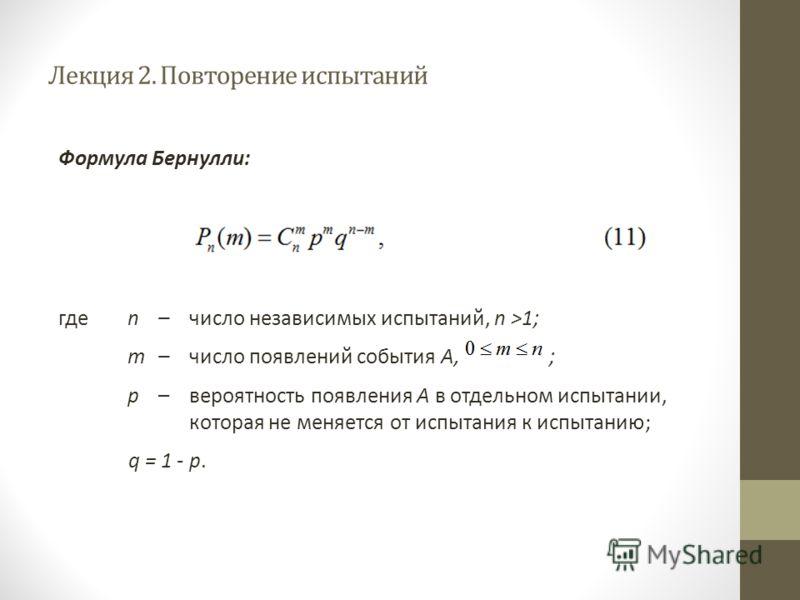 Лекция 2. Повторение испытаний Формула Бернулли: где n – число независимых испытаний, n >1; m –число появлений события А, ; р –вероятность появления А в отдельном испытании, которая не меняется от испытания к испытанию; q = 1 - p.