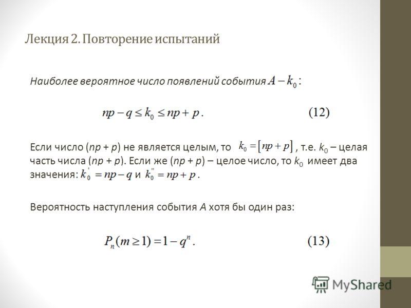 Лекция 2. Повторение испытаний Наиболее вероятное число появлений события Если число (np + р) не является целым, то, т.е. k 0 – целая часть числа (nр + р). Если же (nр + р) – целое число, то k 0 имеет два значения: и. Вероятность наступления события