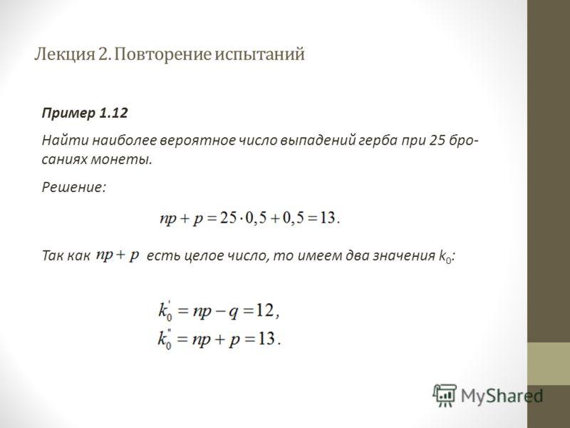 Лекция 2. Повторение испытаний Пример 1.12 Найти наиболее вероятное число выпадений герба при 25 бро саниях монеты. Решение: Так как есть целое число, то имеем два значения k 0 :