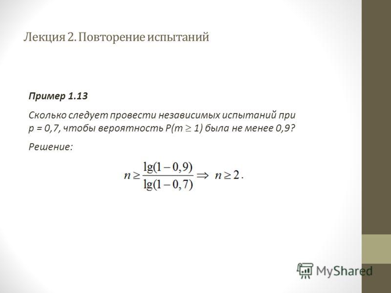 Лекция 2. Повторение испытаний Пример 1.13 Сколько следует провести независимых испытаний при р = 0,7, чтобы вероятность Р(m 1) была не менее 0,9? Решение: