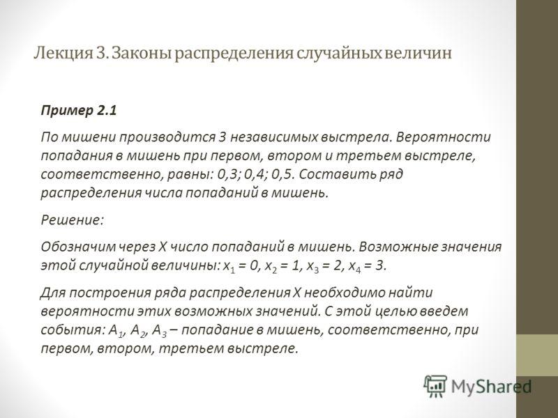 Лекция 3. Законы распределения случайных величин Пример 2.1 По мишени производится 3 независимых выстрела. Вероятности попадания в мишень при первом, втором и третьем выстреле, соответственно, равны: 0,3; 0,4; 0,5. Составить ряд распределения числа п