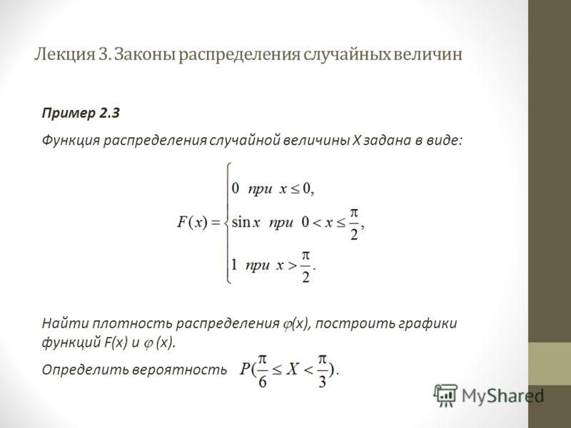 Лекция 3. Законы распределения случайных величин Пример 2.3 Функция распределения случайной величины Х задана в виде: Найти плотность распределения (х), построить графики функций F(x) и (х). Определить вероятность