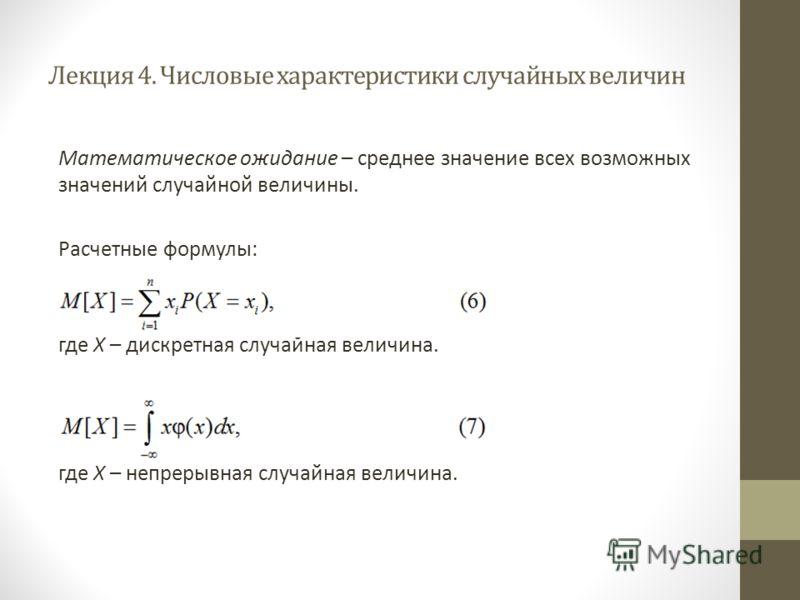 Лекция 4. Числовые характеристики случайных величин Математическое ожидание – среднее значение всех возможных значений случайной величины. Расчетные формулы: где X – дискретная случайная величина. где X – непрерывная случайная величина.