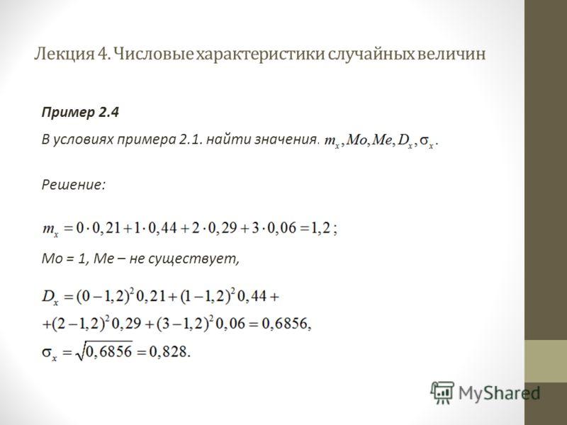 Лекция 4. Числовые характеристики случайных величин Пример 2.4 В условиях примера 2.1. найти значения: Решение: Мо = 1, Ме – не существует,