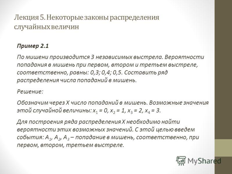Лекция 5. Некоторые законы распределения случайных величин Пример 2.1 По мишени производится 3 независимых выстрела. Вероятности попадания в мишень при первом, втором и третьем выстреле, соответственно, равны: 0,3; 0,4; 0,5. Составить ряд распределен
