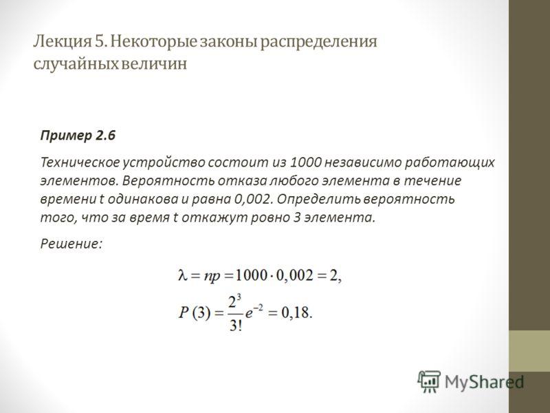 Лекция 5. Некоторые законы распределения случайных величин Пример 2.6 Техническое устройство состоит из 1000 независимо работающих элементов. Вероятность отказа любого элемента в течение времени t одинакова и равна 0,002. Определить вероятность того,