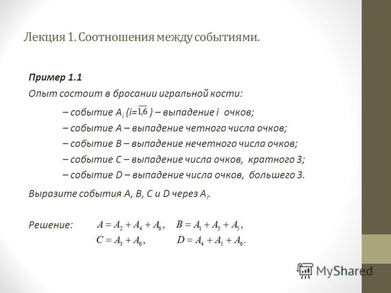 Лекция 1. Соотношения между событиями. Пример 1.1 Опыт состоит в бросании игральной кости: – событие А i (i= ) – выпадение i очков; – событие А – выпадение четного числа очков; – событие В – выпадение нечетного числа очков; – событие С – выпадение чи