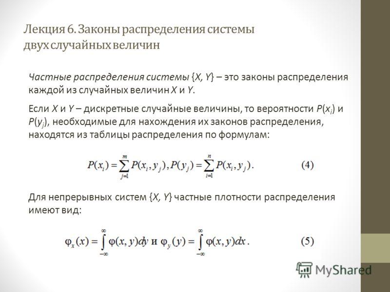 Лекция 6. Законы распределения системы двух случайных величин Частные распределения системы {X, Y} – это законы распределения каждой из случайных величин X и Y. Если X и Y – дискретные случайные величины, то вероятности P(x i ) и P(y j ), необходимые