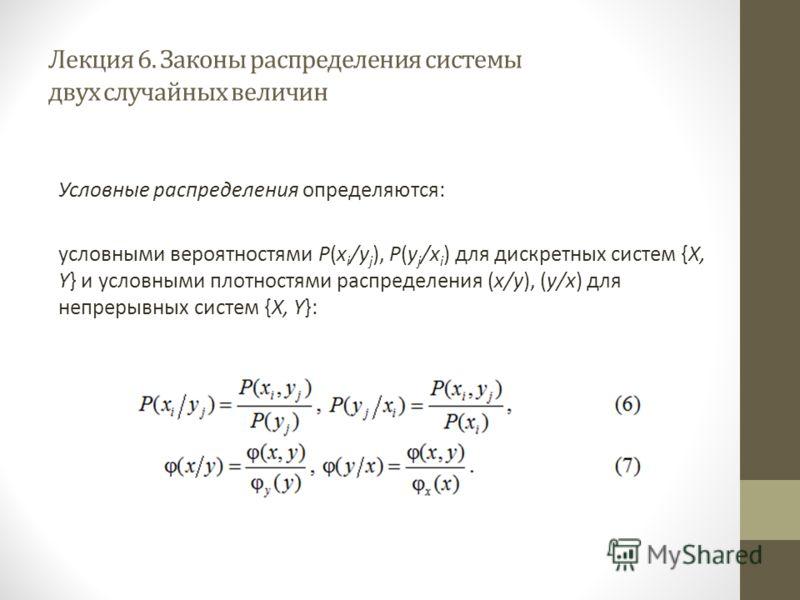 Лекция 6. Законы распределения системы двух случайных величин Условные распределения определяются: условными вероятностями P(x i /y j ), P(y j /x i ) для дискретных систем {X, Y} и условными плотностями распределения (x/y), (y/x) для непрерывных сист
