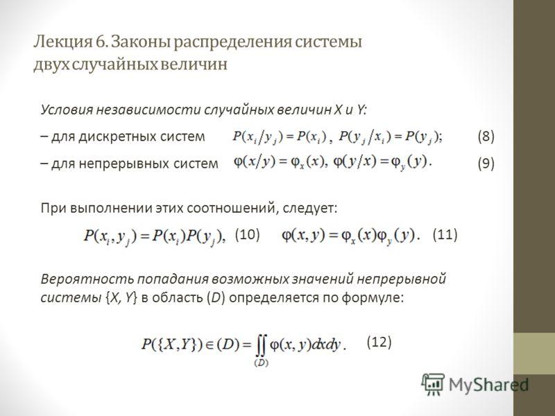 Лекция 6. Законы распределения системы двух случайных величин Условия независимости случайных величин X и Y: – для дискретных систем (8) – для непрерывных систем(9) При выполнении этих соотношений, следует: (10) (11) Вероятность попадания возможных з