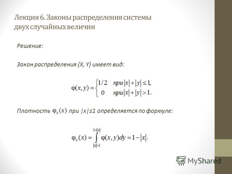 Лекция 6. Законы распределения системы двух случайных величин Решение: Закон распределения {X, Y} имеет вид: Плотность при |x|1 определяется по формуле: