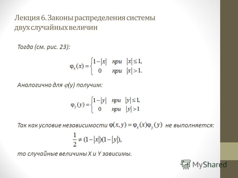 Лекция 6. Законы распределения системы двух случайных величин Тогда (см. рис. 23): Аналогично для (y) получим: Так как условие независимости не выполняется: то случайные величины X и Y зависимы.