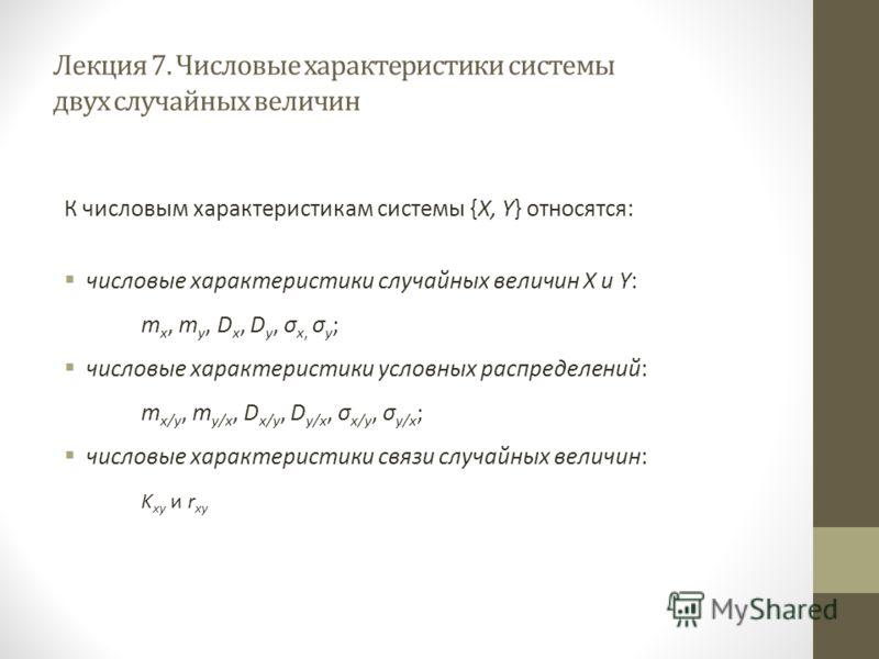 Лекция 7. Числовые характеристики системы двух случайных величин К числовым характеристикам системы {X, Y} относятся: числовые характеристики случайных величин X и Y: m x, m y, D x, D y, σ x, σ y ; числовые характеристики условных распределений: m x/