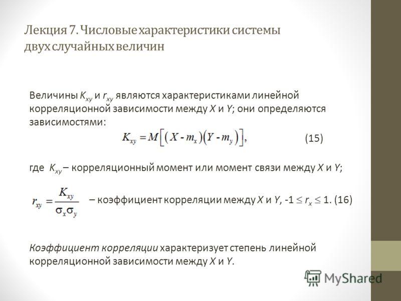 Лекция 7. Числовые характеристики системы двух случайных величин Величины K xy и r xy являются характеристиками линейной корреляционной зависимости между X и Y; они определяются зависимостями: (15) где K xy – корреляционный момент или момент связи ме